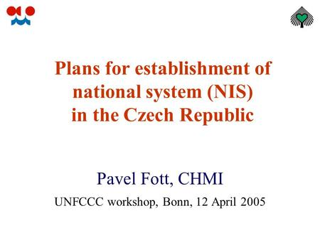 Plans for establishment of national system (NIS) in the Czech Republic Pavel Fott, CHMI UNFCCC workshop, Bonn, 12 April 2005.
