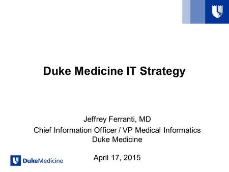 Duke Medicine IT Strategy Jeffrey Ferranti, MD Chief Information Officer / VP Medical Informatics Duke Medicine April 17, 2015.