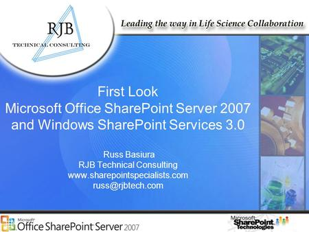 RJB Technical Consulting www.rjbtech.com www.SharePointSpecialists.com First Look Microsoft Office SharePoint Server 2007 and Windows SharePoint Services.