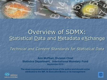 Overview of SDMX: Statistical Data and Metadata eXchange Technical and Content Standards for Statistical Data Ann McPhail, Division Chief Statistics Department,