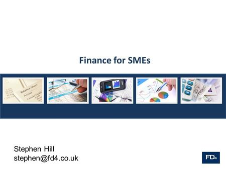 Finance for SMEs Stephen Hill FD4 FD4 is a team of experienced finance directors who work on a part time basis for a number of companies.