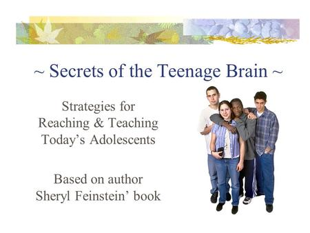 ~ Secrets of the Teenage Brain ~ Strategies for Reaching & Teaching Today's Adolescents Based on author Sheryl Feinstein' book.