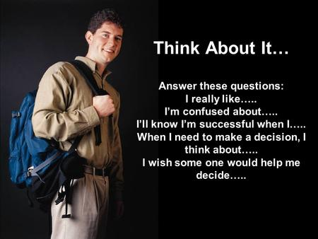 Think About It… Answer these questions: I really like….. I'm confused about….. I'll know I'm successful when I….. When I need to make a decision, I think.