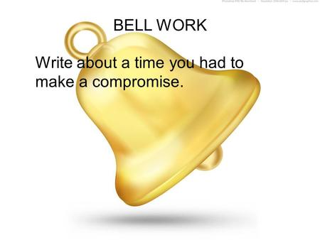 BELL WORK Write about a time you had to make a compromise.