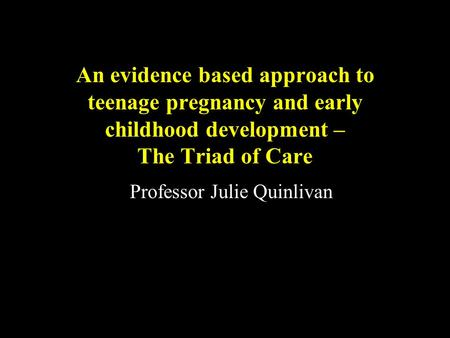 An evidence based approach to teenage pregnancy and early childhood development – The Triad of <strong>Care</strong> Professor Julie Quinlivan.