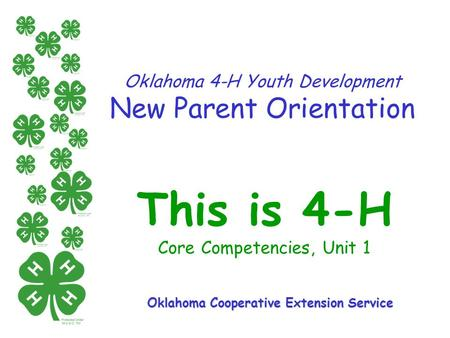 Oklahoma 4-H Youth Development New Parent Orientation This is 4-H Core Competencies, Unit 1 Oklahoma Cooperative Extension Service.