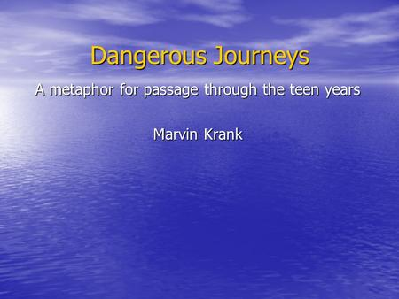 Dangerous Journeys A metaphor for passage through the teen years Marvin Krank.