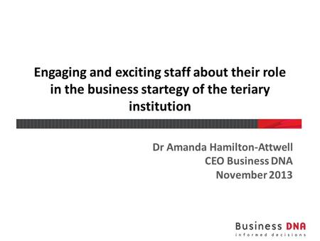 Engaging and exciting staff about their role in the business startegy of the teriary institution Dr Amanda Hamilton-Attwell CEO Business DNA November 2013.