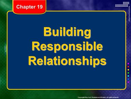 Copyright © by Holt, Rinehart and Winston. All rights reserved. Building Responsible Relationships Chapter 19.