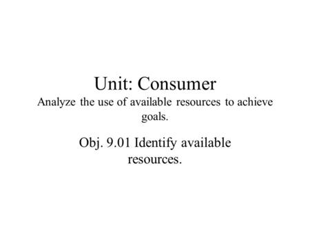 Unit: Consumer Analyze the use of available resources to achieve goals. Obj. 9.01 Identify available resources.