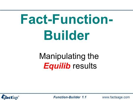 Www.factsage.com Function-Builder 1.1 Fact-Function- Builder Manipulating the Equilib results.