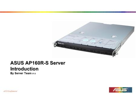 ASUS Confidential ASUS AP160R-S Server Introduction By Server Team V1.0.
