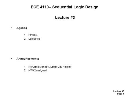 Lecture #3 Page 1 ECE 4110– Sequential Logic Design Lecture #3 Agenda 1.FPGA's 2.Lab Setup Announcements 1.No Class Monday, Labor Day Holiday 2.HW#2 assigned.