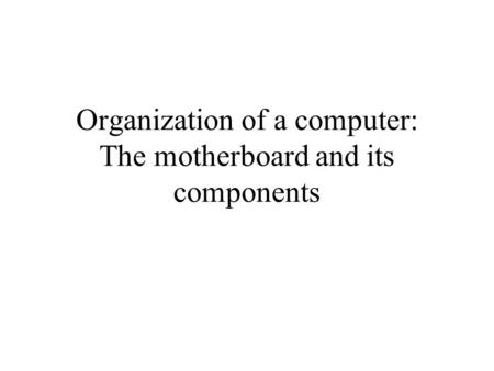 Organization of a computer: The motherboard and its components.