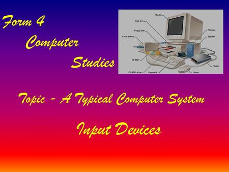 Topic - A Typical Computer System Form 4 Computer Studies Input Devices.