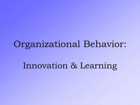 "Organizational Behavior: Innovation & Learning The Keys to Organizational Improvement: Society orients toward ""CONTROLLING"" vs. ""LEARNING"" Edward Deming."