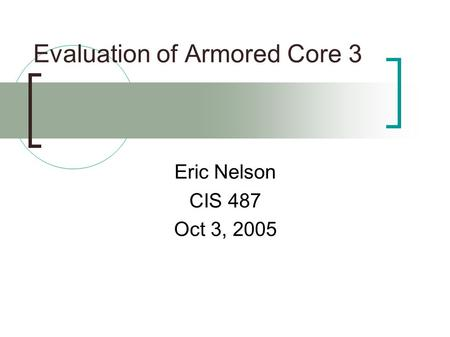 Evaluation of Armored Core 3 Eric Nelson CIS 487 Oct 3, 2005.