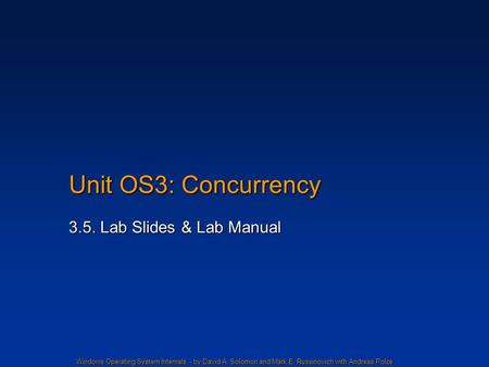 Windows Operating System Internals - by David A. Solomon and Mark E. Russinovich with Andreas Polze Unit OS3: Concurrency 3.5. Lab Slides & Lab Manual.