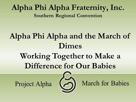 Alpha Phi Alpha Fraternity, Inc. Southern Regional Convention Alpha Phi Alpha and the March of Dimes Working Together to Make a Difference for Our Babies.