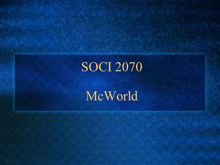 SOCI 2070 McWorld. Today's Class 1. Defining McDonaldization 2. Origins of McDonaldization 3. Principles of McDonaldization 4. McDonaldization Beyond.