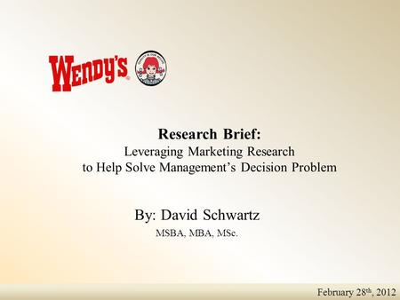 February 28 th, 2012 Research Brief: Leveraging Marketing Research to Help Solve Management's Decision Problem By: David Schwartz MSBA, MBA, MSc.