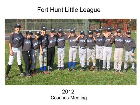 Fort Hunt Little League 2012 Coaches Meeting WELCOME COACHES !!!! Committee Members: Dennis Burns Rich Freewalt Tom Dillaplain Bob Pasquerella Committee.