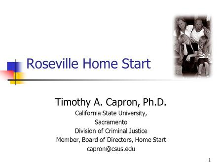 1 Roseville Home Start Timothy A. Capron, Ph.D. California State University, Sacramento Division of Criminal Justice Member, Board of Directors, Home Start.