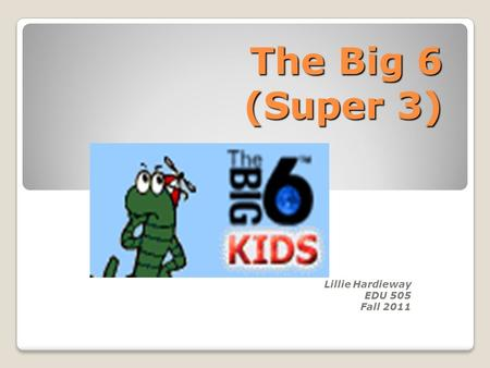 The Big 6 (Super 3) Lillie Hardieway EDU 505 Fall 2011.