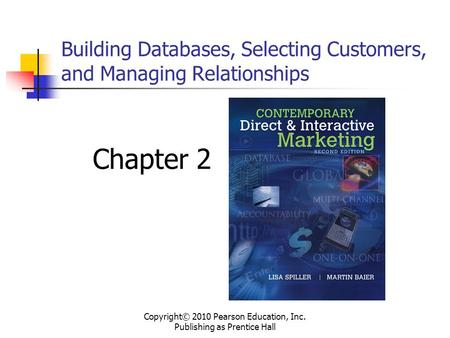 Building Databases, Selecting Customers, and Managing Relationships Chapter 2 Copyright© 2010 Pearson Education, Inc. Publishing as Prentice Hall.