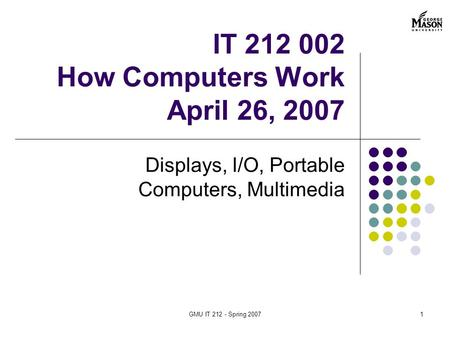GMU IT 212 - Spring 20071 <strong>Displays</strong>, I/O, Portable Computers, Multimedia IT 212 002 How Computers Work April 26, 2007.