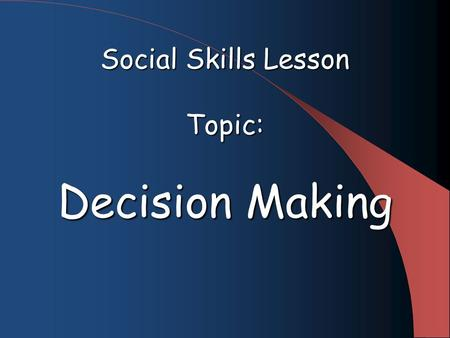 Social Skills Lesson Topic: Decision Making. Goal Students will review the various choices and consequences of the decision making process and discuss.