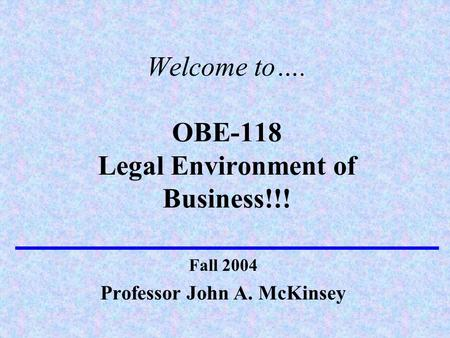 Welcome to…. OBE-118 Legal Environment of Business!!! Professor John A. McKinsey Fall 2004.