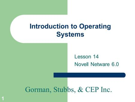 Gorman, Stubbs, & CEP Inc. 1 Introduction to Operating Systems Lesson 14 Novell Netware 6.0.