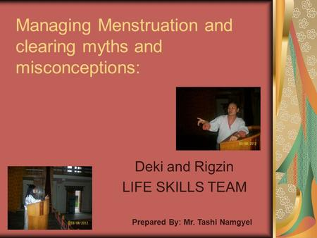 Managing Menstruation and clearing myths and misconceptions: Deki and Rigzin LIFE SKILLS TEAM Prepared By: Mr. Tashi Namgyel.