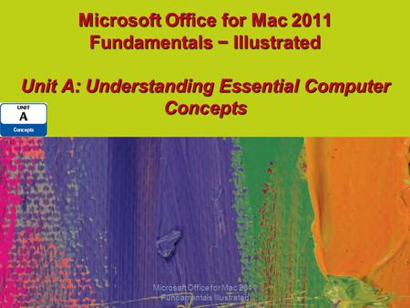 Microsoft Office for Mac 2011 Fundamentals − Illustrated Unit A: Understanding Essential Computer Concepts 1 Microsoft Office for Mac 2011 Fundamentals.