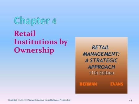 Retail Mgt. 11e (c) 2010 Pearson Education, Inc. publishing as Prentice Hall 4-1 Retail Institutions by Ownership 1 RETAIL MANAGEMENT: A STRATEGIC APPROACH.