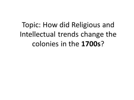Topic: How did Religious and Intellectual trends change the colonies in the 1700s?