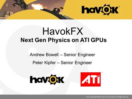 Havok. ©Copyright 2006 Havok.com (or its licensors). All Rights Reserved. HavokFX Next Gen Physics on ATI GPUs Andrew Bowell – Senior Engineer Peter Kipfer.