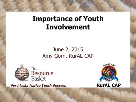 Importance of Youth Involvement June 2, 2015 Amy Gorn, RurAL CAP For Alaska Native Youth Success RurAL CAP.