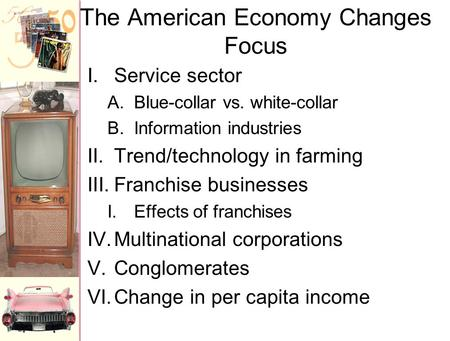 The American Economy Changes Focus I.Service sector A.Blue-collar vs. white-collar B.Information industries II.Trend/technology in farming III.Franchise.