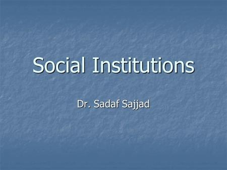 Social Institutions Dr. Sadaf Sajjad. Social Institutions A social institution is an important human organization in a culture group that helps a society.