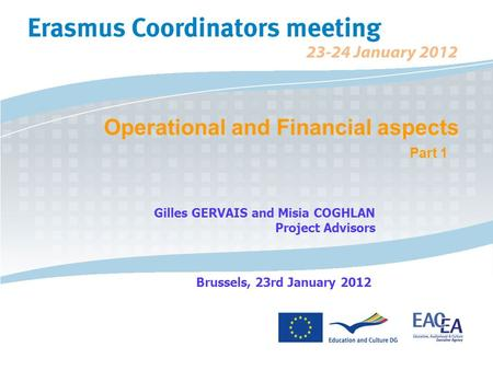 Operational and Financial aspects Part 1 Gilles GERVAIS and Misia COGHLAN Project Advisors Brussels, 23rd January 2012.