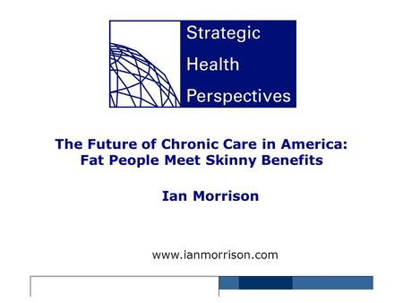 The Future of Chronic Care <strong>in</strong> America: Fat People Meet Skinny Benefits Ian Morrison www.ianmorrison.com.