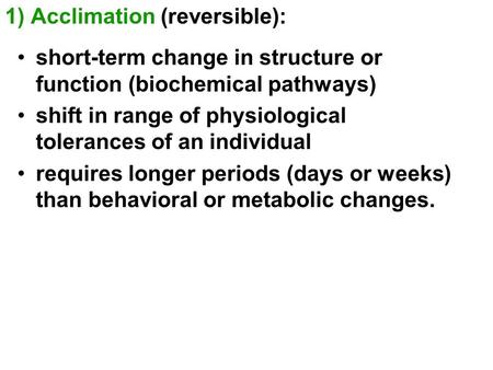 1) Acclimation (reversible): short-term change in structure or function (biochemical pathways) shift in range of physiological tolerances of an individual.