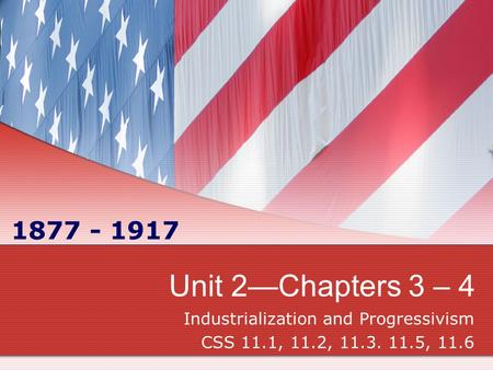 Unit 2—Chapters 3 – 4 Industrialization and Progressivism CSS 11.1, 11.2, 11.3. 11.5, 11.6 1877 - 1917.