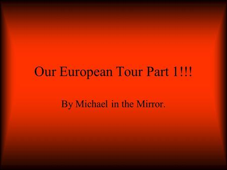 Our European Tour Part 1!!! By Michael in the Mirror.