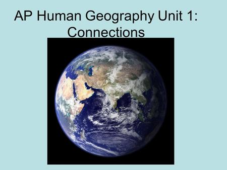 AP Human Geography Unit 1: Connections Space-time compression: The reduction in time it takes for something to reach another place Because of technology,