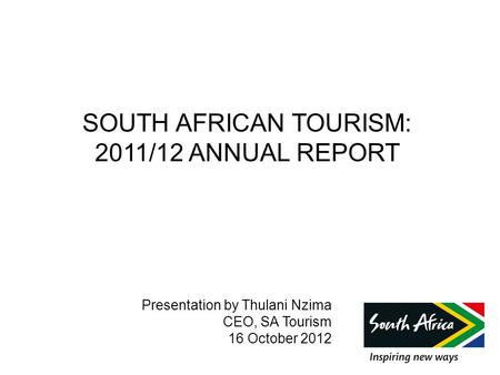 SOUTH AFRICAN <strong>TOURISM</strong>: 2011/12 ANNUAL REPORT Presentation by Thulani Nzima CEO, SA <strong>Tourism</strong> 16 October 2012.