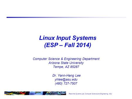 Real-time Systems Lab, Computer Science and Engineering, ASU Linux Input Systems (ESP – Fall 2014) Computer Science & Engineering Department Arizona State.
