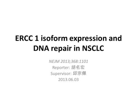 ERCC 1 isoform expression and DNA repair in NSCLC NEJM 2013;368:1101 Reporter: 胡名宏 Supervisor: 邱宗傑 2013.06.03.